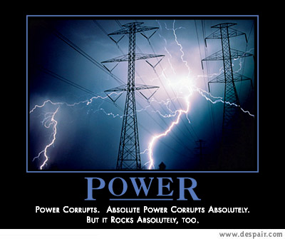 Power Corrupts.  Absolute Power Corrupts Absolutely.  But It Rocks Absolutely, Too.